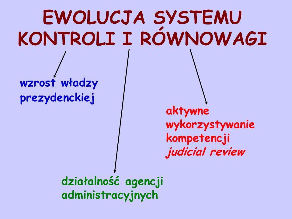 EWOLUCJA SYSTEMU KONTROLI I RÓWNOWAGI wzrost władzy prezydenckiej aktywne wykorzystywanie kompetencji judicial review działalność agencji administracy
