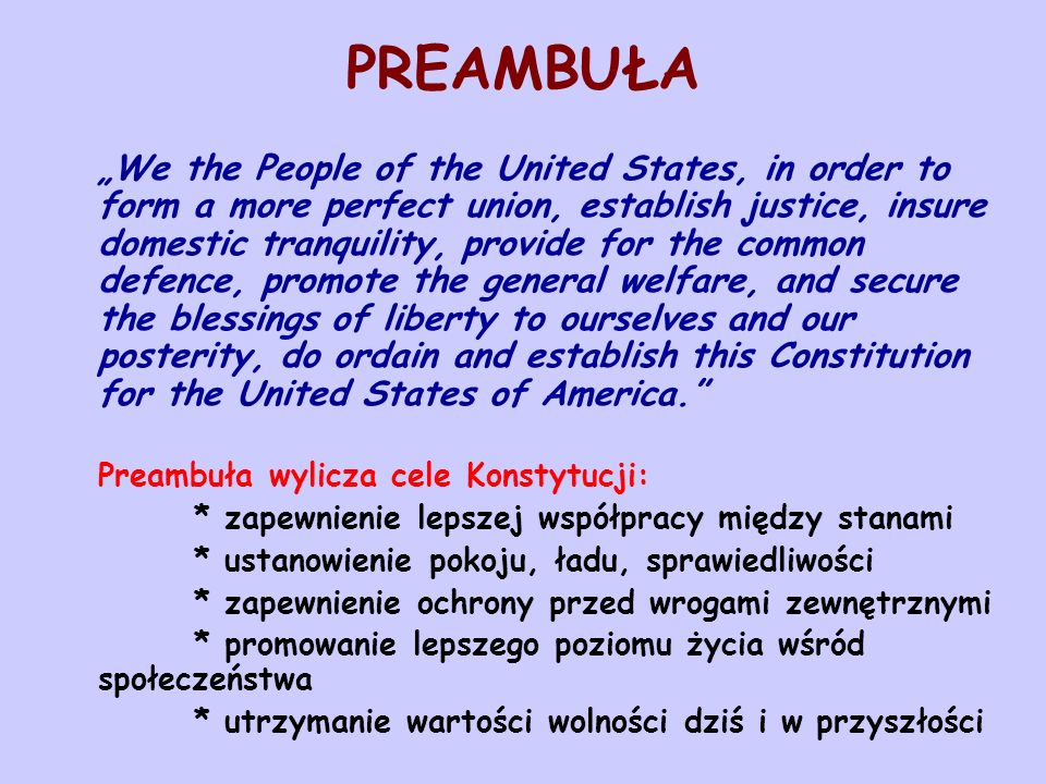 "PREAMBUŁA ""We the People of the United States, in order to form a more perfect union, establish justice, insure domestic tranquility, provide for the common defence, promote the general welfare, and secure the blessings of liberty to ourselves and our posterity, do ordain and establish this Constitution for the United States of America. Preambuła wylicza cele Konstytucji: * zapewnienie lepszej współpracy między stanami * ustanowienie pokoju, ładu, sprawiedliwości * zapewnienie ochrony przed wrogami zewnętrznymi * promowanie lepszego poziomu życia wśród społeczeństwa * utrzymanie wartości wolności dziś i w przyszłości"