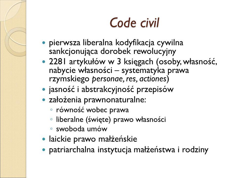Code civil pierwsza liberalna kodyfikacja cywilna sankcjonująca dorobek rewolucyjny 2281 artykułów w 3 księgach (osoby, własność, nabycie własności – systematyka prawa rzymskiego personae, res, actiones) jasność i abstrakcyjność przepisów założenia prawnonaturalne: ◦ równość wobec prawa ◦ liberalne (święte) prawo własności ◦ swoboda umów laickie prawo małżeńskie patriarchalna instytucja małżeństwa i rodziny