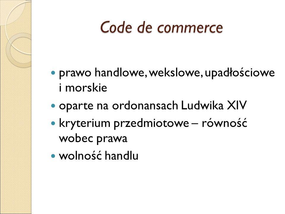 Code de commerce prawo handlowe, wekslowe, upadłościowe i morskie oparte na ordonansach Ludwika XIV kryterium przedmiotowe – równość wobec prawa wolność handlu