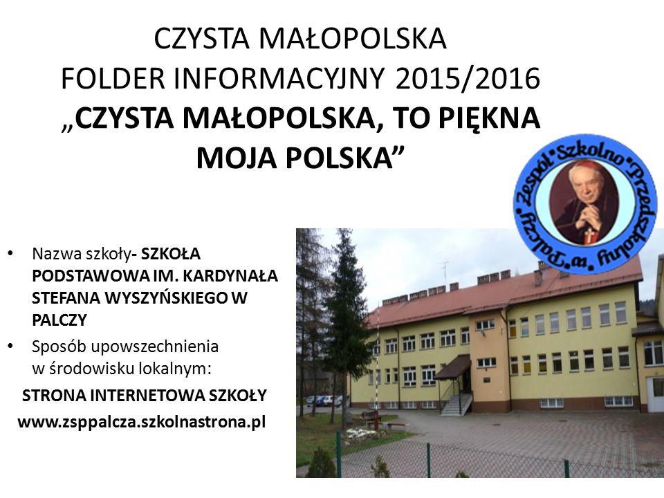 """CZYSTA MAŁOPOLSKA FOLDER INFORMACYJNY 2015/2016 """"CZYSTA MAŁOPOLSKA, TO PIĘKNA MOJA POLSKA Nazwa szkoły- SZKOŁA PODSTAWOWA IM."""