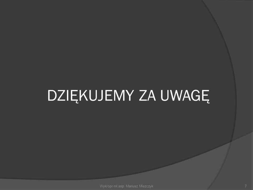 DZIĘKUJEMY ZA UWAGĘ 7Wyk/opr mł.asp. Mariusz Miszczyk