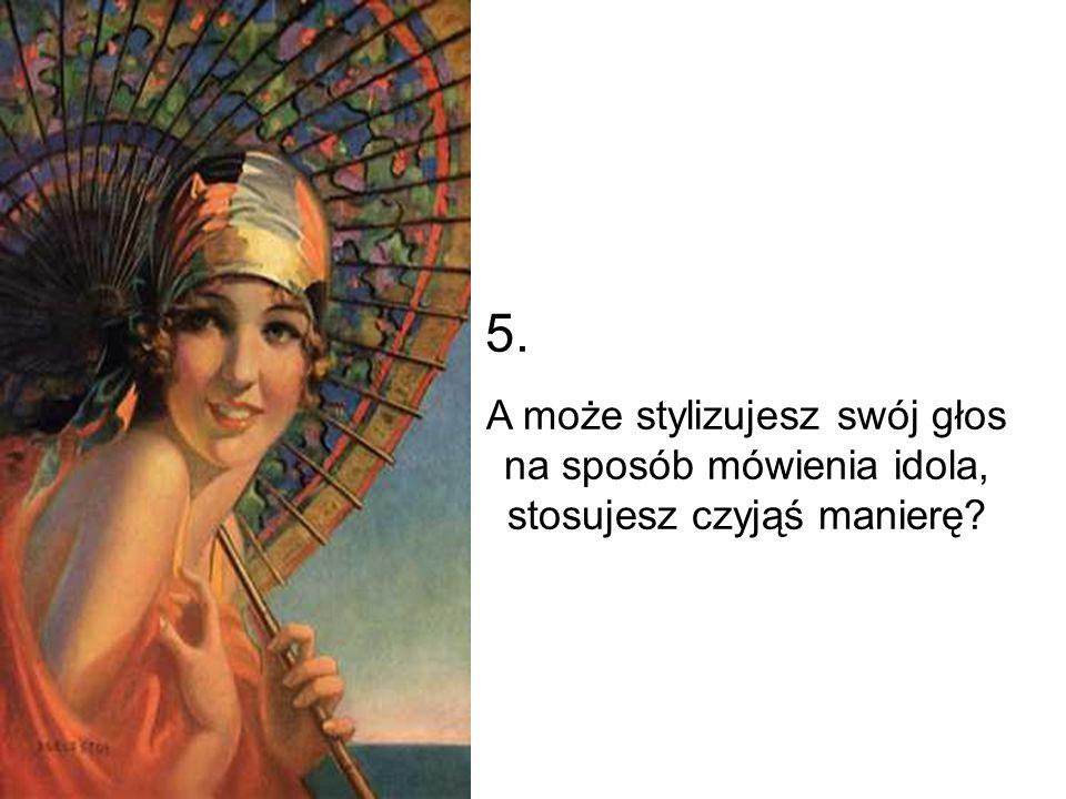 5. A może stylizujesz swój głos na sposób mówienia idola, stosujesz czyjąś manierę
