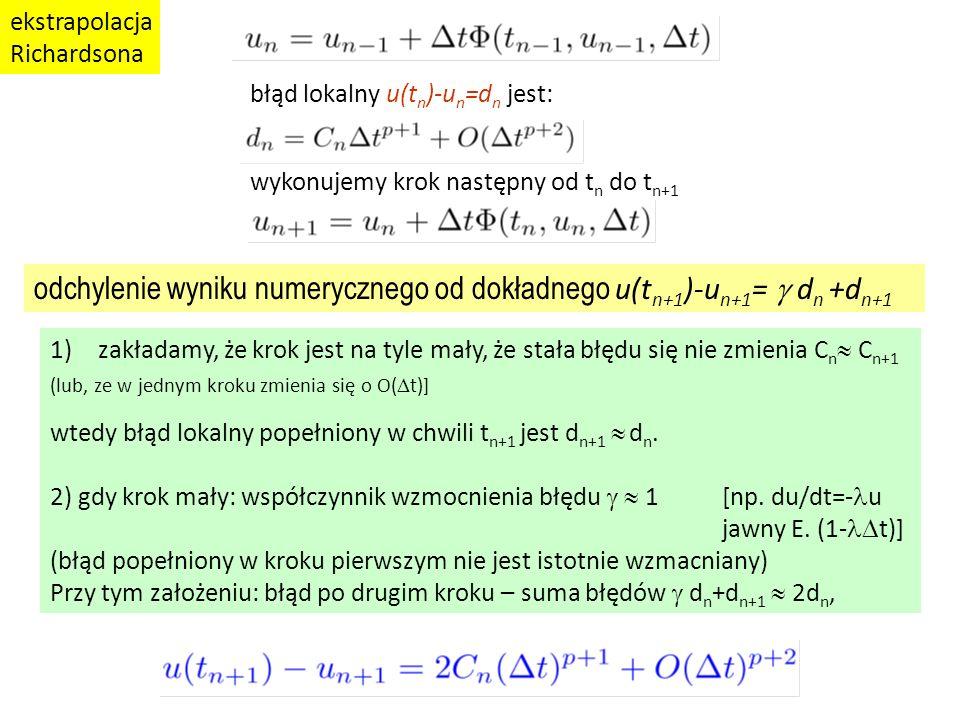 błąd lokalny u(t n )-u n =d n jest: wykonujemy krok następny od t n do t n+1 1)zakładamy, że krok jest na tyle mały, że stała błędu się nie zmienia C n  C n+1 (lub, ze w jednym kroku zmienia się o O(  t)] wtedy błąd lokalny popełniony w chwili t n+1 jest d n+1  d n.