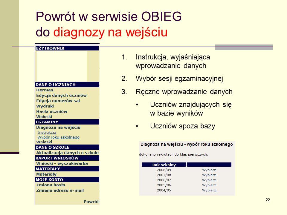 22 Powrót w serwisie OBIEG do diagnozy na wejściu 1.Instrukcja, wyjaśniająca wprowadzanie danych 2.Wybór sesji egzaminacyjnej 3.Ręczne wprowadzanie danych Uczniów znajdujących się w bazie wyników Uczniów spoza bazy