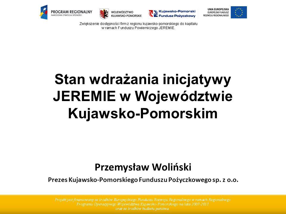 Stan wdrażania inicjatywy JEREMIE w Województwie Kujawsko-Pomorskim Przemysław Woliński Prezes Kujawsko-Pomorskiego Funduszu Pożyczkowego sp.