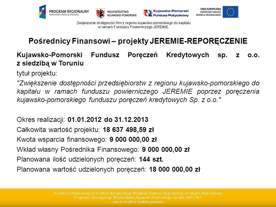Pośrednicy Finansowi – projekty JEREMIE-REPORĘCZENIE Kujawsko-Pomorski Fundusz Poręczeń Kredytowych sp. z o.o. z siedzibą w Toruniu tytuł projektu:
