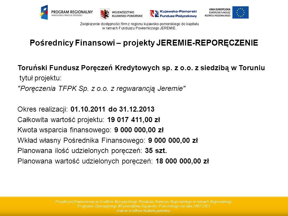 Pośrednicy Finansowi – projekty JEREMIE-REPORĘCZENIE Toruński Fundusz Poręczeń Kredytowych sp. z o.o. z siedzibą w Toruniu tytuł projektu:
