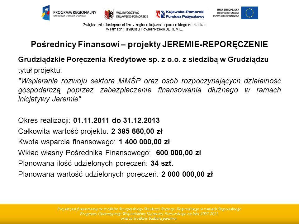 Pośrednicy Finansowi – projekty JEREMIE-REPORĘCZENIE Grudziądzkie Poręczenia Kredytowe sp. z o.o. z siedzibą w Grudziądzu tytuł projektu: