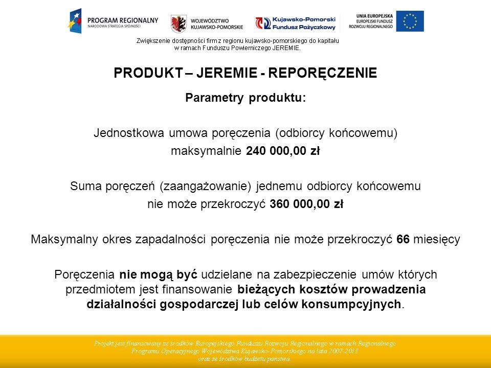 PRODUKT – JEREMIE - REPORĘCZENIE Parametry produktu: Jednostkowa umowa poręczenia (odbiorcy końcowemu) maksymalnie 240 000,00 zł Suma poręczeń (zaanga