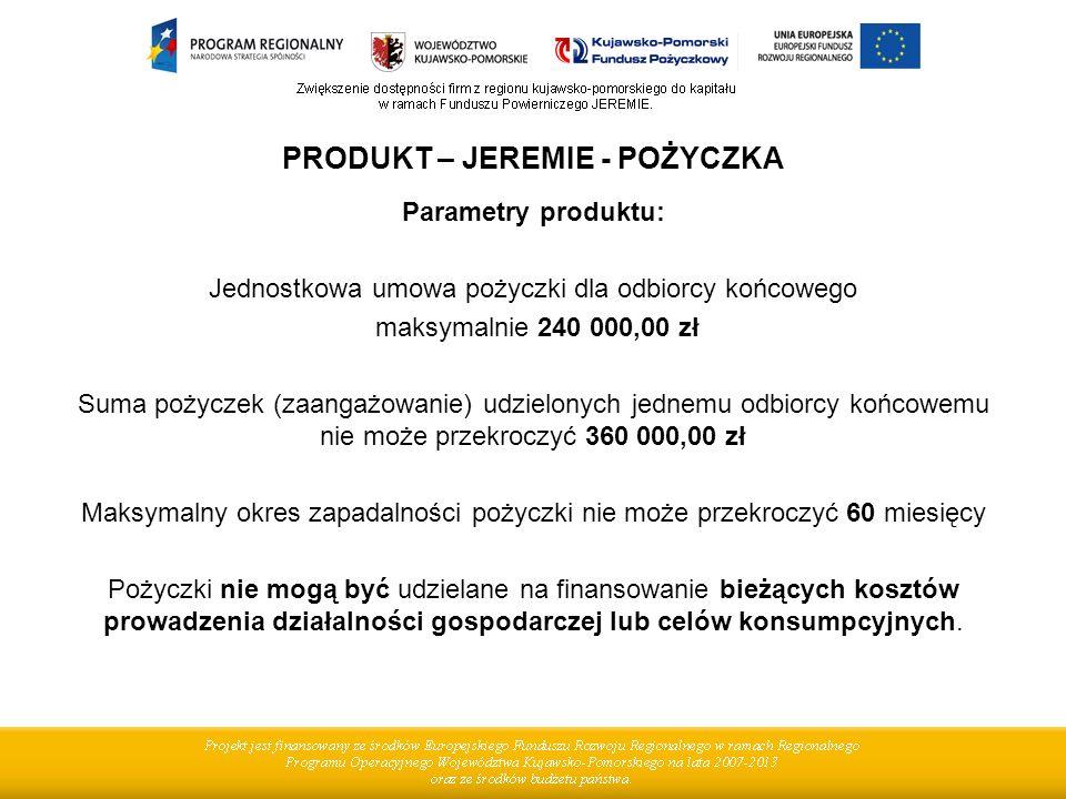 PRODUKT – JEREMIE - POŻYCZKA Parametry produktu: Jednostkowa umowa pożyczki dla odbiorcy końcowego maksymalnie 240 000,00 zł Suma pożyczek (zaangażowa