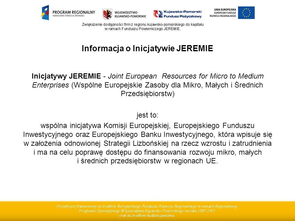 Informacja o Inicjatywie JEREMIE Inicjatywy JEREMIE - Joint European Resources for Micro to Medium Enterprises (Wspólne Europejskie Zasoby dla Mikro, Małych i Średnich Przedsiębiorstw) jest to: wspólna inicjatywa Komisji Europejskiej, Europejskiego Funduszu Inwestycyjnego oraz Europejskiego Banku Inwestycyjnego, która wpisuje się w założenia odnowionej Strategii Lizbońskiej na rzecz wzrostu i zatrudnienia i ma na celu poprawę dostępu do finansowania rozwoju mikro, małych i średnich przedsiębiorstw w regionach UE.