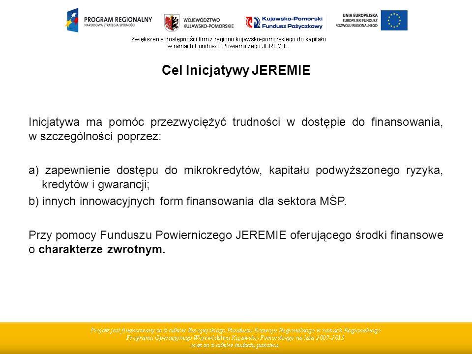 Cel Inicjatywy JEREMIE Inicjatywa ma pomóc przezwyciężyć trudności w dostępie do finansowania, w szczególności poprzez: a) zapewnienie dostępu do mikrokredytów, kapitału podwyższonego ryzyka, kredytów i gwarancji; b) innych innowacyjnych form finansowania dla sektora MŚP.