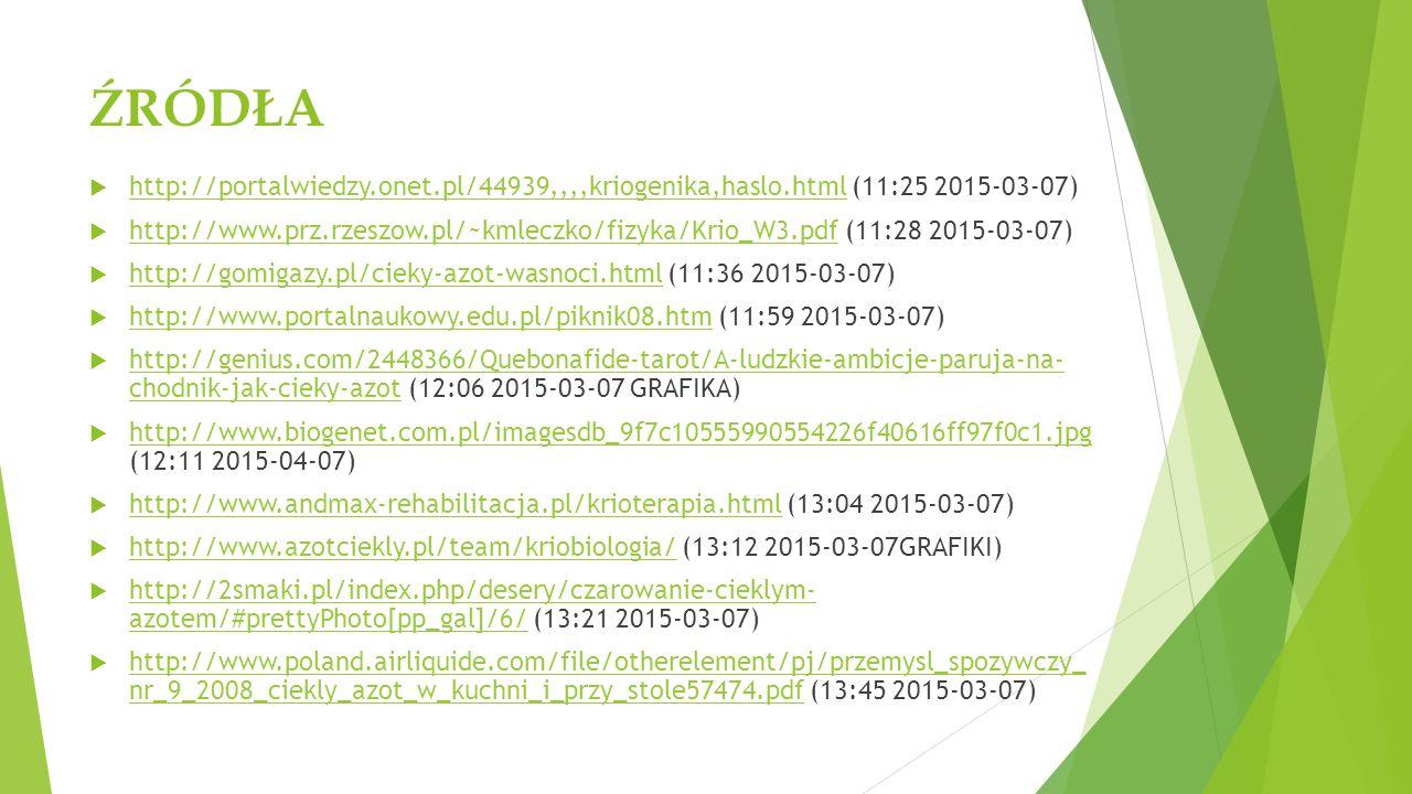 ŹRÓDŁA  http://portalwiedzy.onet.pl/44939,,,,kriogenika,haslo.html (11:25 2015-03-07) http://portalwiedzy.onet.pl/44939,,,,kriogenika,haslo.html  http://www.prz.rzeszow.pl/~kmleczko/fizyka/Krio_W3.pdf (11:28 2015-03-07) http://www.prz.rzeszow.pl/~kmleczko/fizyka/Krio_W3.pdf  http://gomigazy.pl/cieky-azot-wasnoci.html (11:36 2015-03-07) http://gomigazy.pl/cieky-azot-wasnoci.html  http://www.portalnaukowy.edu.pl/piknik08.htm (11:59 2015-03-07) http://www.portalnaukowy.edu.pl/piknik08.htm  http://genius.com/2448366/Quebonafide-tarot/A-ludzkie-ambicje-paruja-na- chodnik-jak-cieky-azot (12:06 2015-03-07 GRAFIKA) http://genius.com/2448366/Quebonafide-tarot/A-ludzkie-ambicje-paruja-na- chodnik-jak-cieky-azot  http://www.biogenet.com.pl/imagesdb_9f7c10555990554226f40616ff97f0c1.jpg (12:11 2015-04-07) http://www.biogenet.com.pl/imagesdb_9f7c10555990554226f40616ff97f0c1.jpg  http://www.andmax-rehabilitacja.pl/krioterapia.html (13:04 2015-03-07) http://www.andmax-rehabilitacja.pl/krioterapia.html  http://www.azotciekly.pl/team/kriobiologia/ (13:12 2015-03-07GRAFIKI) http://www.azotciekly.pl/team/kriobiologia/  http://2smaki.pl/index.php/desery/czarowanie-cieklym- azotem/#prettyPhoto[pp_gal]/6/ (13:21 2015-03-07) http://2smaki.pl/index.php/desery/czarowanie-cieklym- azotem/#prettyPhoto[pp_gal]/6/  http://www.poland.airliquide.com/file/otherelement/pj/przemysl_spozywczy_ nr_9_2008_ciekly_azot_w_kuchni_i_przy_stole57474.pdf (13:45 2015-03-07) http://www.poland.airliquide.com/file/otherelement/pj/przemysl_spozywczy_ nr_9_2008_ciekly_azot_w_kuchni_i_przy_stole57474.pdf