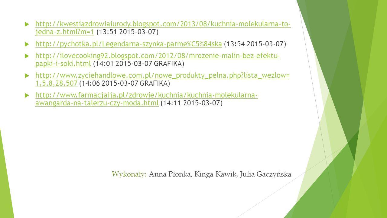  http://kwestiazdrowiaiurody.blogspot.com/2013/08/kuchnia-molekularna-to- jedna-z.html m=1 (13:51 2015-03-07) http://kwestiazdrowiaiurody.blogspot.com/2013/08/kuchnia-molekularna-to- jedna-z.html m=1  http://pychotka.pl/Legendarna-szynka-parme%C5%84ska (13:54 2015-03-07) http://pychotka.pl/Legendarna-szynka-parme%C5%84ska  http://ilovecooking92.blogspot.com/2012/08/mrozenie-malin-bez-efektu- papki-i-soki.html (14:01 2015-03-07 GRAFIKA) http://ilovecooking92.blogspot.com/2012/08/mrozenie-malin-bez-efektu- papki-i-soki.html  http://www.zyciehandlowe.com.pl/nowe_produkty_pelna.php lista_wezlow= 1,5,8,28,507 (14:06 2015-03-07 GRAFIKA) http://www.zyciehandlowe.com.pl/nowe_produkty_pelna.php lista_wezlow= 1,5,8,28,507  http://www.farmacjaija.pl/zdrowie/kuchnia/kuchnia-molekularna- awangarda-na-talerzu-czy-moda.html (14:11 2015-03-07) http://www.farmacjaija.pl/zdrowie/kuchnia/kuchnia-molekularna- awangarda-na-talerzu-czy-moda.html Wykonały: Anna Płonka, Kinga Kawik, Julia Gaczyńska