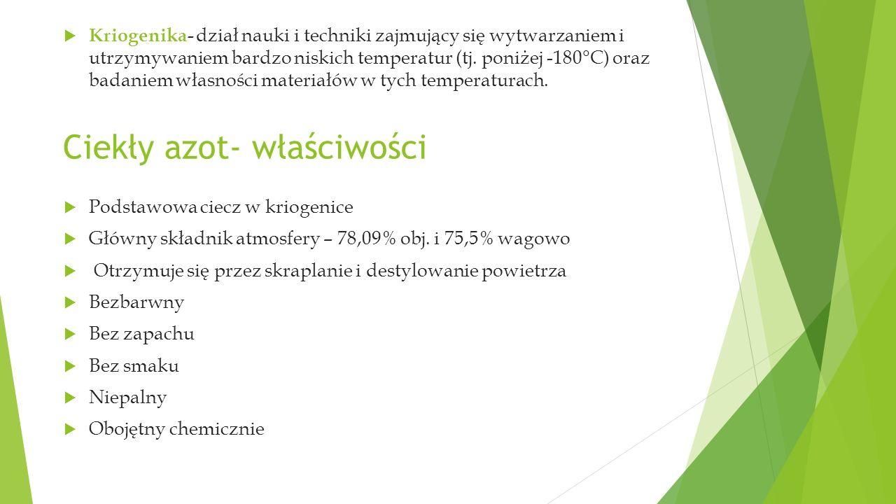 Ciekły azot- właściwości  Kriogenika- dział nauki i techniki zajmujący się wytwarzaniem i utrzymywaniem bardzo niskich temperatur (tj.