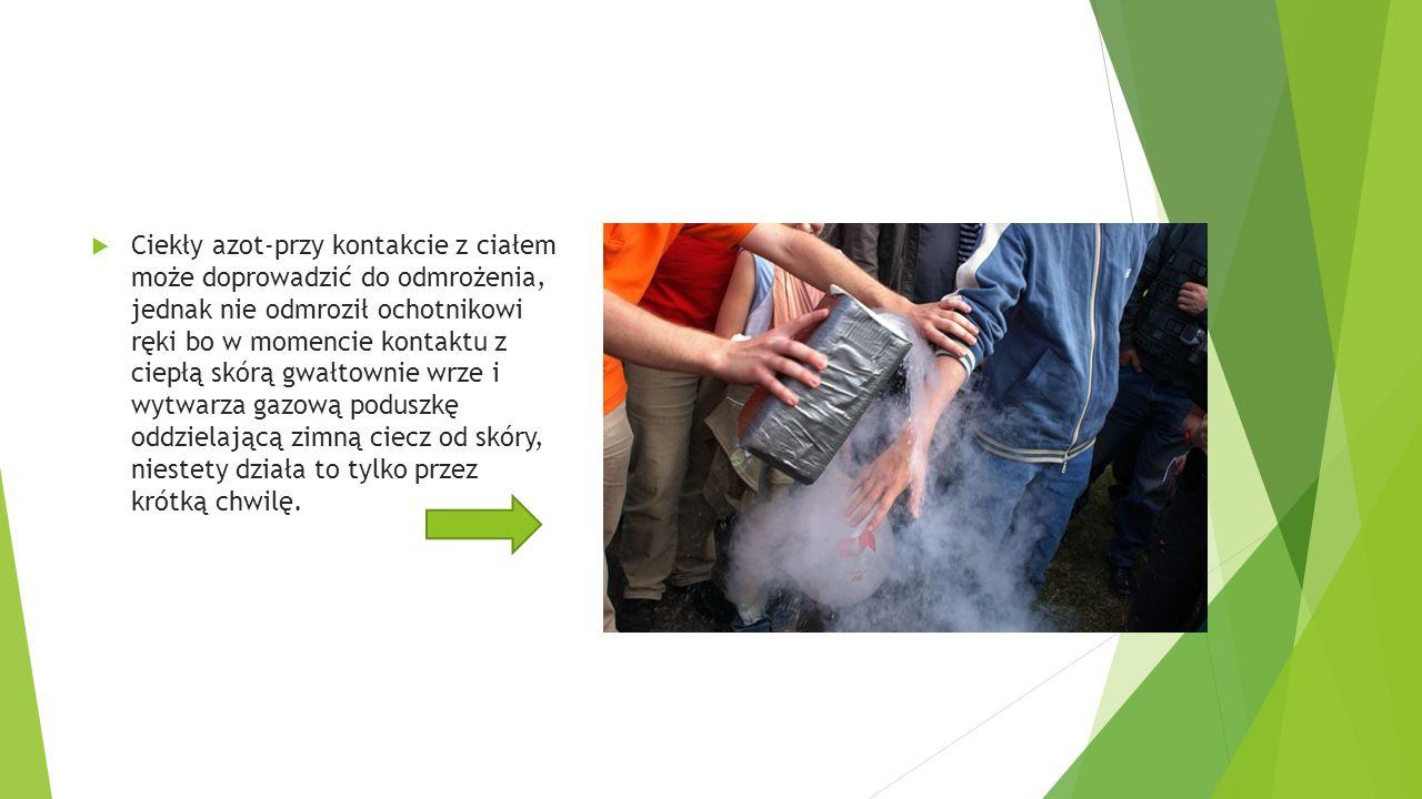  Ciekły azot-przy kontakcie z ciałem może doprowadzić do odmrożenia, jednak nie odmroził ochotnikowi ręki bo w momencie kontaktu z ciepłą skórą gwałtownie wrze i wytwarza gazową poduszkę oddzielającą zimną ciecz od skóry, niestety działa to tylko przez krótką chwilę.