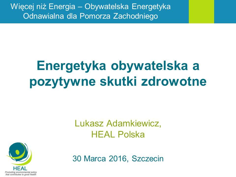 Energetyka obywatelska a pozytywne skutki zdrowotne Lukasz Adamkiewicz, HEAL Polska 30 Marca 2016, Szczecin Więcej niż Energia – Obywatelska Energetyka Odnawialna dla Pomorza Zachodniego