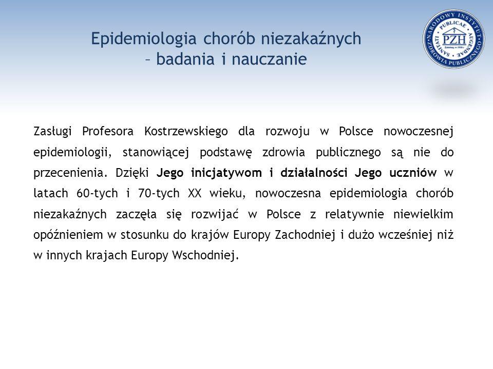 Epidemiologia chorób niezakaźnych – badania i nauczanie Zasługi Profesora Kostrzewskiego dla rozwoju w Polsce nowoczesnej epidemiologii, stanowiącej podstawę zdrowia publicznego są nie do przecenienia.