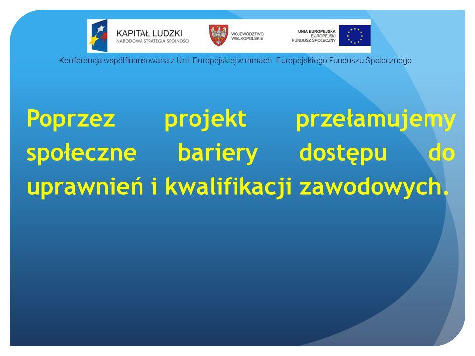 Poprzez projekt przełamujemy społeczne bariery dostępu do uprawnień i kwalifikacji zawodowych.