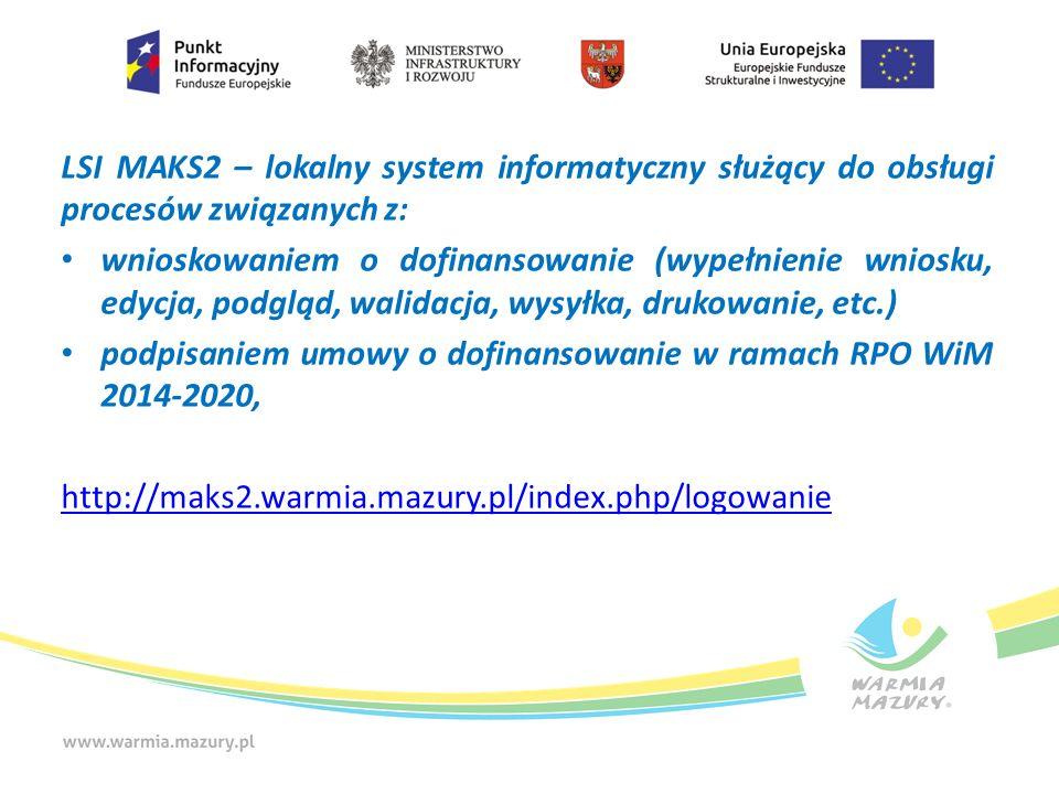 LSI MAKS2 – lokalny system informatyczny służący do obsługi procesów związanych z: wnioskowaniem o dofinansowanie (wypełnienie wniosku, edycja, podgląd, walidacja, wysyłka, drukowanie, etc.) podpisaniem umowy o dofinansowanie w ramach RPO WiM 2014-2020, http://maks2.warmia.mazury.pl/index.php/logowanie