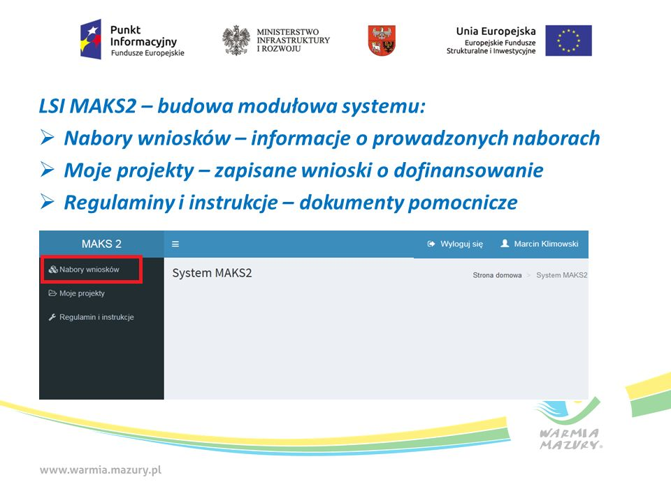 LSI MAKS2 – budowa modułowa systemu:  Nabory wniosków – informacje o prowadzonych naborach  Moje projekty – zapisane wnioski o dofinansowanie  Regulaminy i instrukcje – dokumenty pomocnicze