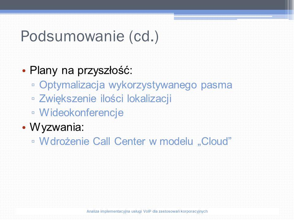"""Analiza implementacyjna usługi VoIP dla zastosowań korporacyjnych Podsumowanie (cd.) Plany na przyszłość: ▫ Optymalizacja wykorzystywanego pasma ▫ Zwiększenie ilości lokalizacji ▫ Wideokonferencje Wyzwania: ▫ Wdrożenie Call Center w modelu """"Cloud"""