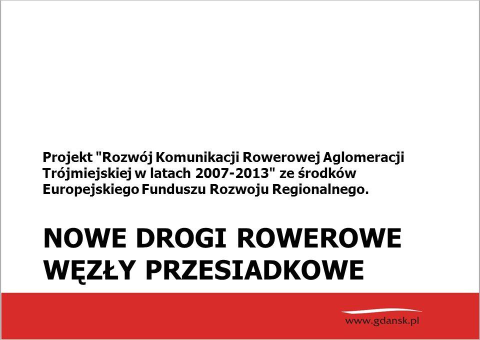 NOWE DROGI ROWEROWE WĘZŁY PRZESIADKOWE Projekt Rozwój Komunikacji Rowerowej Aglomeracji Trójmiejskiej w latach 2007-2013 ze środków Europejskiego Funduszu Rozwoju Regionalnego.