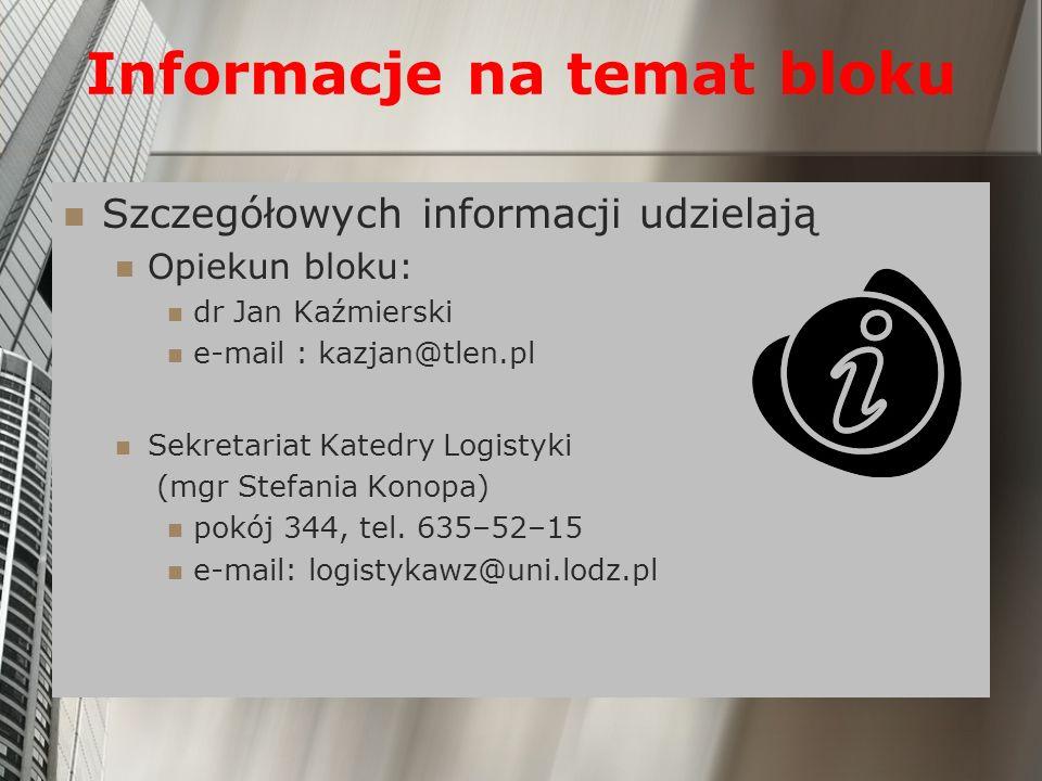 Informacje na temat bloku Szczegółowych informacji udzielają Opiekun bloku: dr Jan Kaźmierski e-mail : kazjan@tlen.pl Sekretariat Katedry Logistyki (mgr Stefania Konopa) pokój 344, tel.