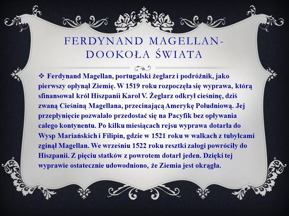 FERDYNAND MAGELLAN- DOOKOŁA ŚWIATA  Ferdynand Magellan, portugalski żeglarz i podróżnik, jako pierwszy opłynął Ziemię. W 1519 roku rozpoczęła się wyp