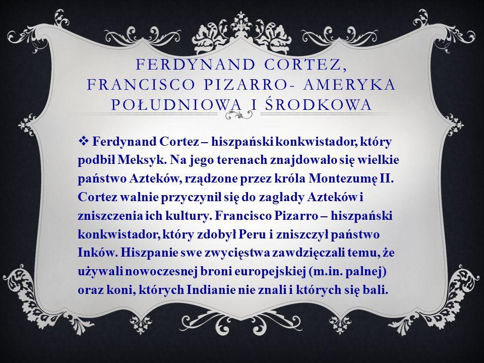 FERDYNAND CORTEZ, FRANCISCO PIZARRO- AMERYKA POŁUDNIOWA I ŚRODKOWA  Ferdynand Cortez – hiszpański konkwistador, który podbił Meksyk. Na jego terenach