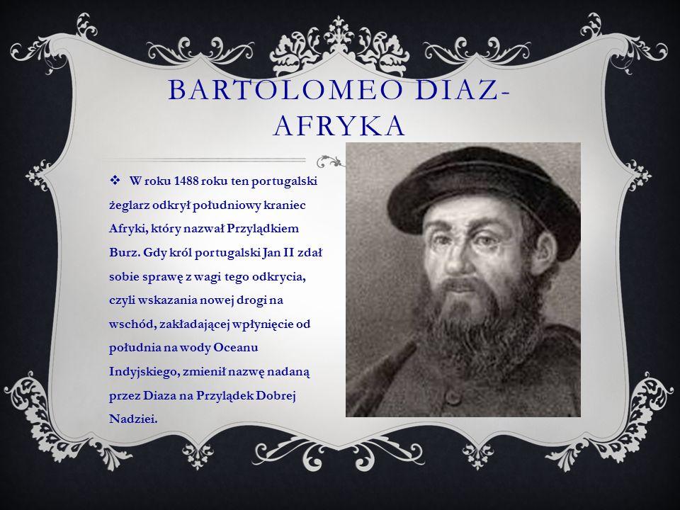  W roku 1488 roku ten portugalski żeglarz odkrył południowy kraniec Afryki, który nazwał Przylądkiem Burz. Gdy król portugalski Jan II zdał sobie spr