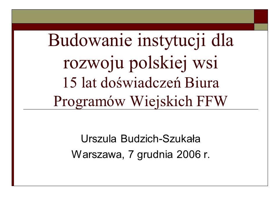 Budowanie instytucji dla rozwoju polskiej wsi 15 lat doświadczeń Biura Programów Wiejskich FFW Urszula Budzich-Szukała Warszawa, 7 grudnia 2006 r.