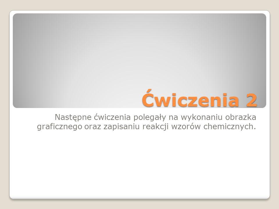 Ćwiczenia 2 Następne ćwiczenia polegały na wykonaniu obrazka graficznego oraz zapisaniu reakcji wzorów chemicznych.
