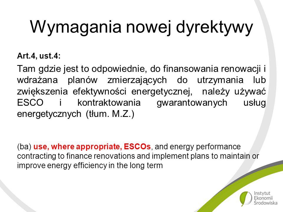 Wymagania nowej dyrektywy Art.4, ust.4: Tam gdzie jest to odpowiednie, do finansowania renowacji i wdrażana planów zmierzających do utrzymania lub zwiększenia efektywności energetycznej, należy używać ESCO i kontraktowania gwarantowanych usług energetycznych (tłum.