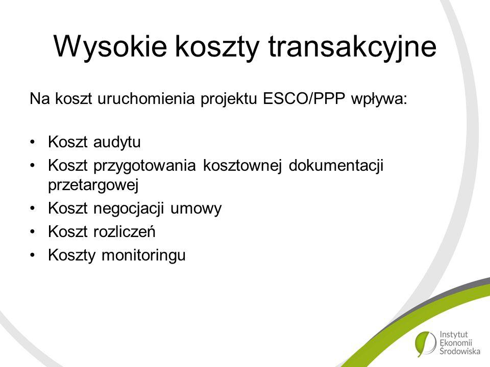 Wysokie koszty transakcyjne Na koszt uruchomienia projektu ESCO/PPP wpływa: Koszt audytu Koszt przygotowania kosztownej dokumentacji przetargowej Koszt negocjacji umowy Koszt rozliczeń Koszty monitoringu