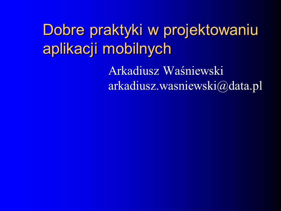 Dobre praktyki w projektowaniu aplikacji mobilnych Arkadiusz Waśniewski arkadiusz.wasniewski@data.pl
