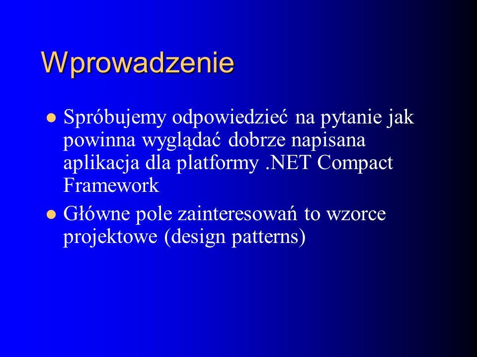 Wprowadzenie Spróbujemy odpowiedzieć na pytanie jak powinna wyglądać dobrze napisana aplikacja dla platformy.NET Compact Framework Główne pole zainteresowań to wzorce projektowe (design patterns)