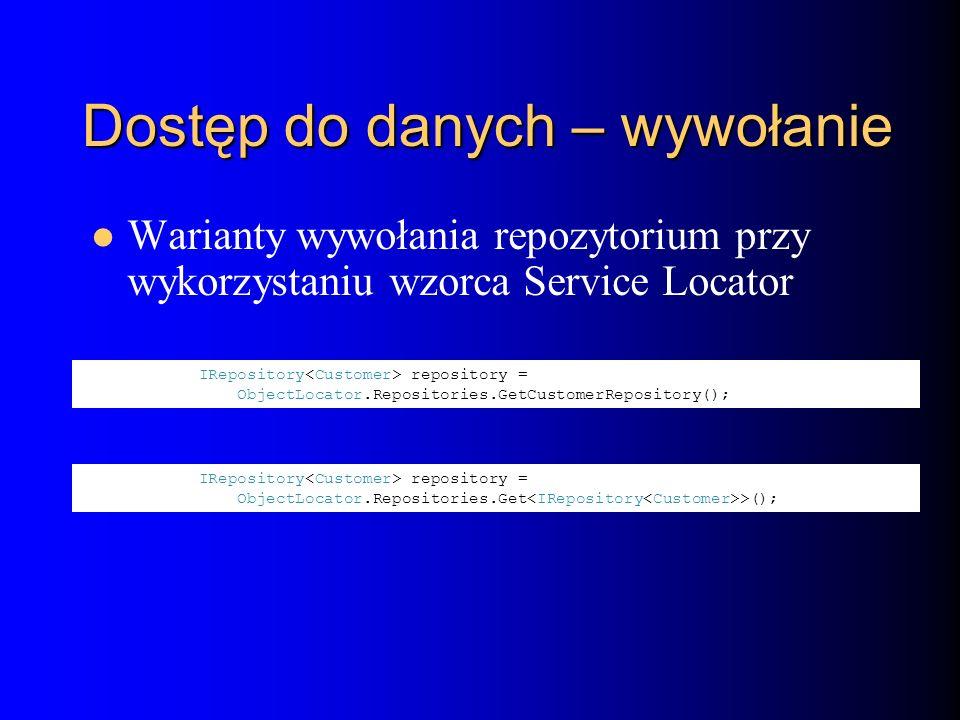 Dostęp do danych – wywołanie Warianty wywołania repozytorium przy wykorzystaniu wzorca Service Locator IRepository repository = ObjectLocator.Repositories.GetCustomerRepository(); IRepository repository = ObjectLocator.Repositories.Get >();