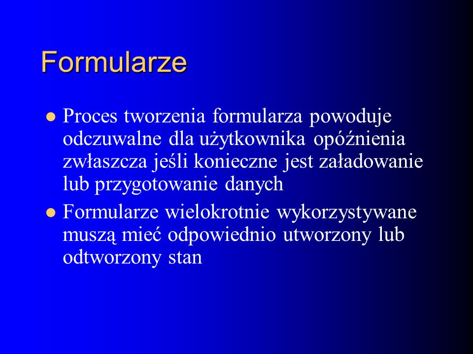 Formularze Proces tworzenia formularza powoduje odczuwalne dla użytkownika opóźnienia zwłaszcza jeśli konieczne jest załadowanie lub przygotowanie danych Formularze wielokrotnie wykorzystywane muszą mieć odpowiednio utworzony lub odtworzony stan