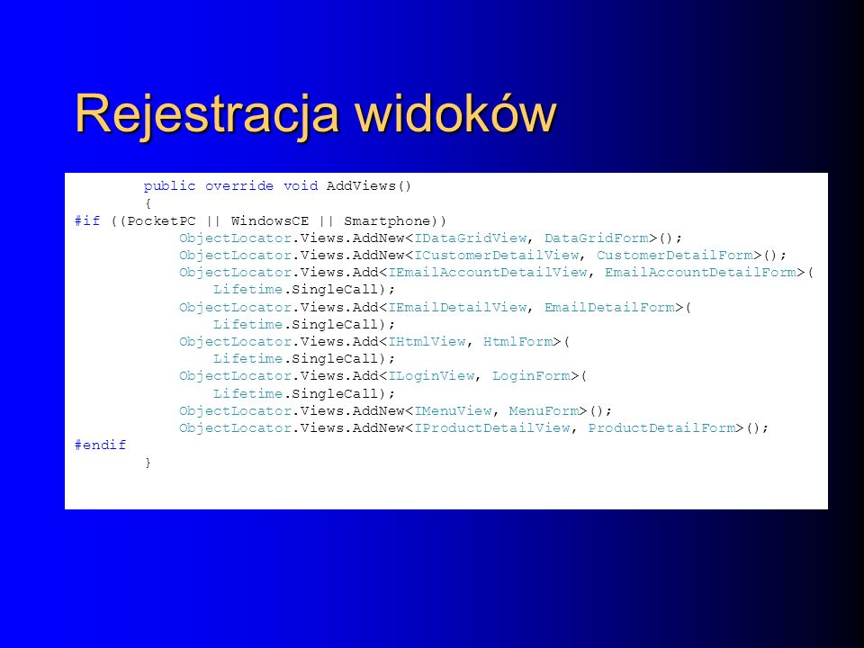 Rejestracja widoków public override void AddViews() { #if ((PocketPC || WindowsCE || Smartphone)) ObjectLocator.Views.AddNew (); ObjectLocator.Views.Add ( Lifetime.SingleCall); ObjectLocator.Views.Add ( Lifetime.SingleCall); ObjectLocator.Views.Add ( Lifetime.SingleCall); ObjectLocator.Views.Add ( Lifetime.SingleCall); ObjectLocator.Views.AddNew (); #endif }
