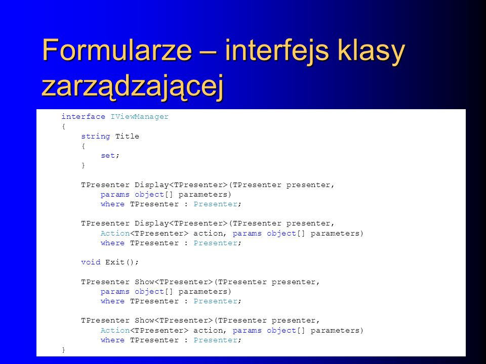 Formularze – interfejs klasy zarządzającej interface IViewManager { string Title { set; } TPresenter Display (TPresenter presenter, params object[] parameters) where TPresenter : Presenter; TPresenter Display (TPresenter presenter, Action action, params object[] parameters) where TPresenter : Presenter; void Exit(); TPresenter Show (TPresenter presenter, params object[] parameters) where TPresenter : Presenter; TPresenter Show (TPresenter presenter, Action action, params object[] parameters) where TPresenter : Presenter; }