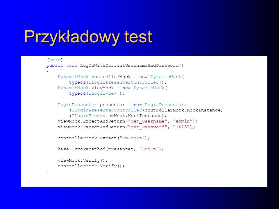 Przykładowy test [Test] public void LogInWithCorrentUsernameAndPassword() { DynamicMock controllerMock = new DynamicMock( typeof(ILoginPresenterController)); DynamicMock viewMock = new DynamicMock( typeof(ILoginView)); LoginPresenter presenter = new LoginPresenter( (ILoginPresenterController)controllerMock.MockInstance, (ILoginView)viewMock.MockInstance); viewMock.ExpectAndReturn( get_Username , admin ); viewMock.ExpectAndReturn( get_Password , 1415 ); controllerMock.Expect( OnLogIn ); base.InvokeMethod(presenter, LogIn ); viewMock.Verify(); controllerMock.Verify(); }