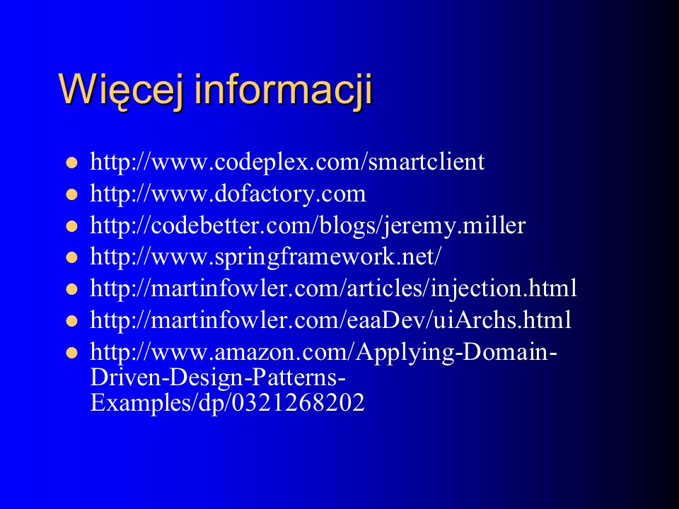 Więcej informacji http://www.codeplex.com/smartclient http://www.dofactory.com http://codebetter.com/blogs/jeremy.miller http://www.springframework.net/ http://martinfowler.com/articles/injection.html http://martinfowler.com/eaaDev/uiArchs.html http://www.amazon.com/Applying-Domain- Driven-Design-Patterns- Examples/dp/0321268202