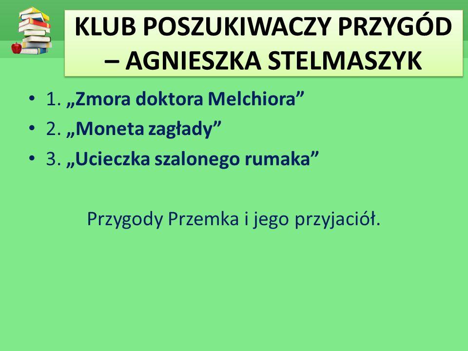 """KLUB POSZUKIWACZY PRZYGÓD – AGNIESZKA STELMASZYK 1. """"Zmora doktora Melchiora"""" 2. """"Moneta zagłady"""" 3. """"Ucieczka szalonego rumaka"""" Przygody Przemka i je"""