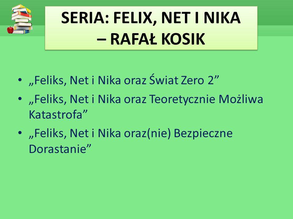 """SERIA: FELIX, NET I NIKA – RAFAŁ KOSIK """"Feliks, Net i Nika oraz Świat Zero 2 """"Feliks, Net i Nika oraz Teoretycznie Możliwa Katastrofa """"Feliks, Net i Nika oraz(nie) Bezpieczne Dorastanie"""