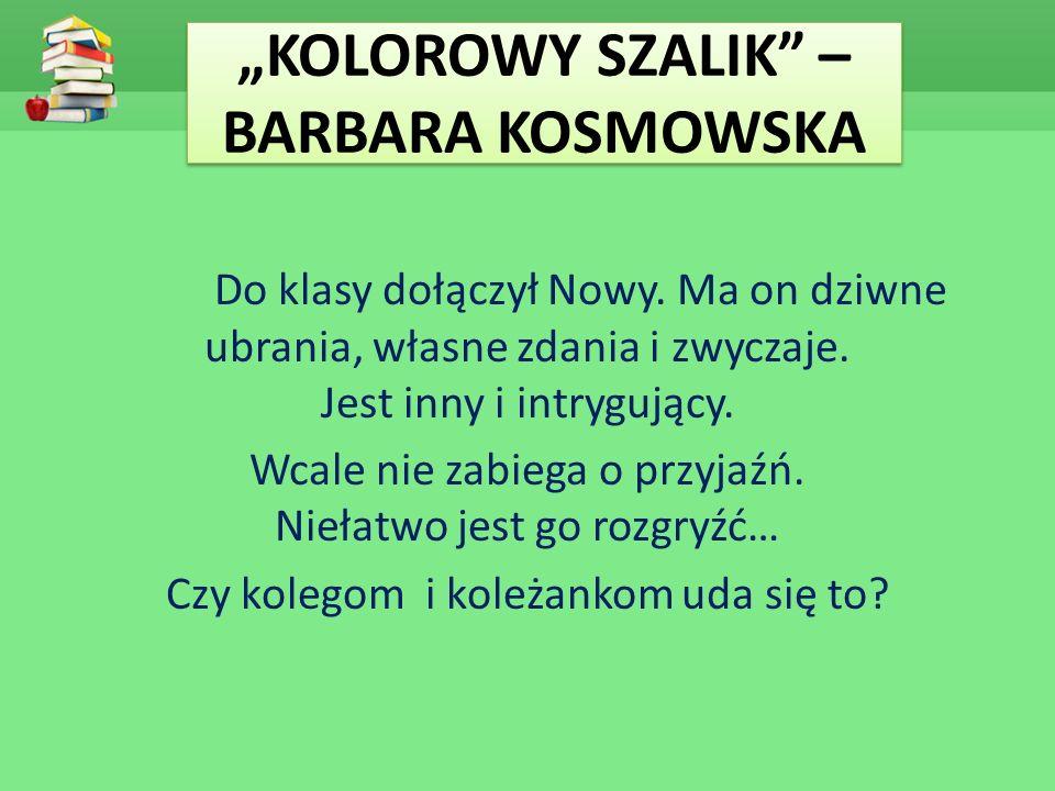 """""""KOLOROWY SZALIK"""" – BARBARA KOSMOWSKA Do klasy dołączył Nowy. Ma on dziwne ubrania, własne zdania i zwyczaje. Jest inny i intrygujący. Wcale nie zabie"""