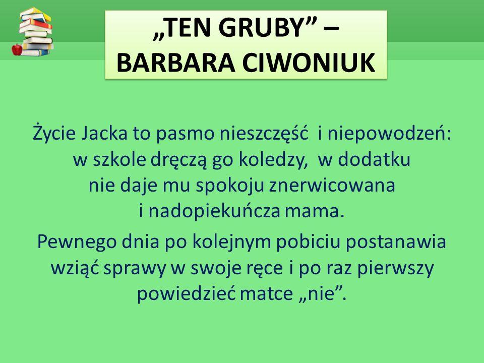 """""""TEN GRUBY"""" – BARBARA CIWONIUK Życie Jacka to pasmo nieszczęść i niepowodzeń: w szkole dręczą go koledzy, w dodatku nie daje mu spokoju znerwicowana i"""