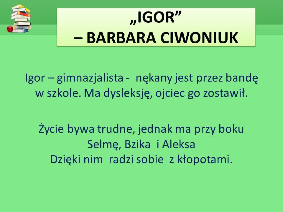 """""""IGOR"""" – BARBARA CIWONIUK Igor – gimnazjalista - nękany jest przez bandę w szkole. Ma dysleksję, ojciec go zostawił. Życie bywa trudne, jednak ma przy"""