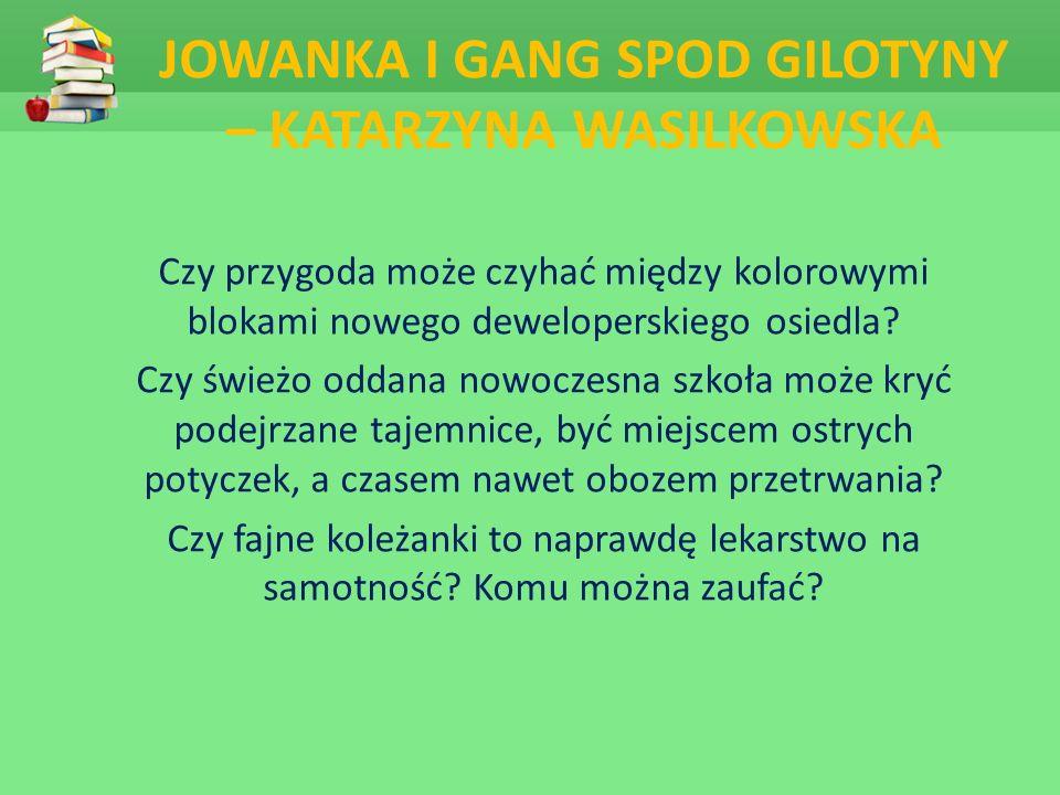 JOWANKA I GANG SPOD GILOTYNY – KATARZYNA WASILKOWSKA Czy przygoda może czyhać między kolorowymi blokami nowego deweloperskiego osiedla.